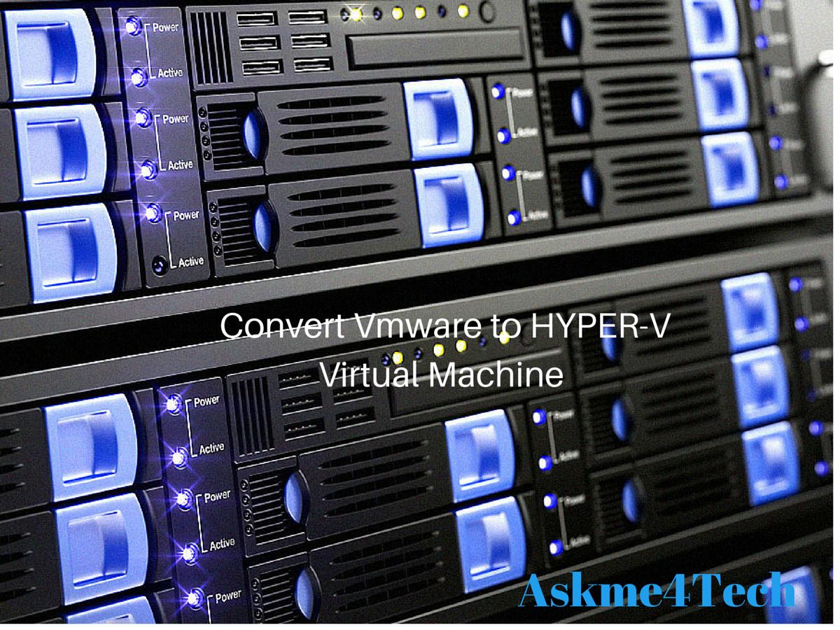 How to Convert Vmware Virtual Machine to HYPER-V   Askme4Tech